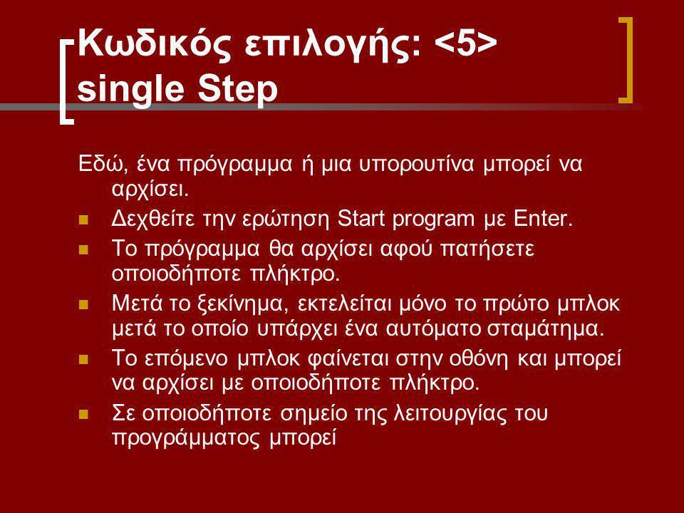 Κωδικός επιλογής: single Step Εδώ, ένα πρόγραμμα ή μια υπορουτίνα μπορεί να αρχίσει. Δεχθείτε την ερώτηση Start program με Enter. Το πρόγραμμα θα αρχί