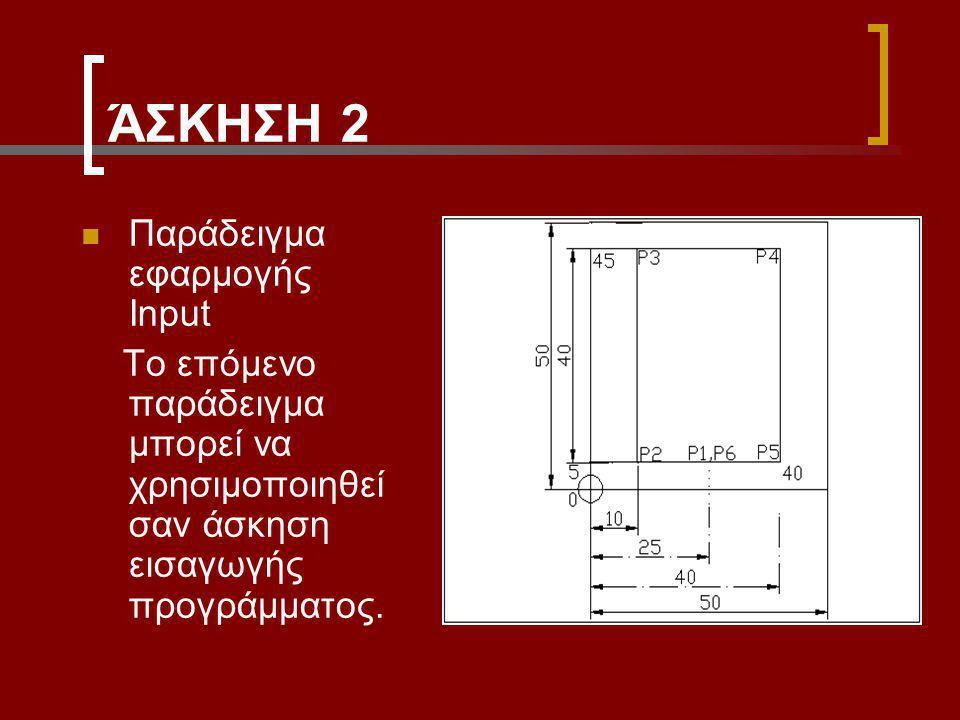 ΆΣΚΗΣΗ 2 Παράδειγμα εφαρμογής Input Το επόμενο παράδειγμα μπορεί να χρησιμοποιηθεί σαν άσκηση εισαγωγής προγράμματος.