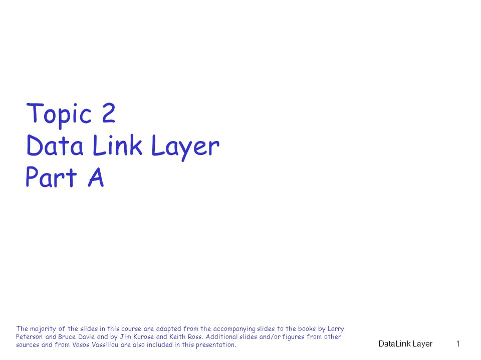 DataLink Layer1 Topic 2 Data Link Layer Part A The majority of the slides in this course are adapted from the accompanying slides to the books by Larry Peterson and Bruce Davie and by Jim Kurose and Keith Ross.