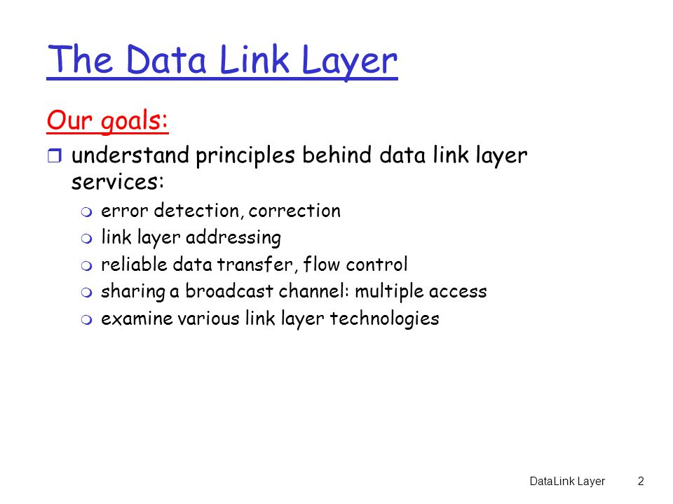 DataLink Layer2 The Data Link Layer Our goals: r understand principles behind data link layer services: m error detection, correction m link layer addressing m reliable data transfer, flow control m sharing a broadcast channel: multiple access m examine various link layer technologies