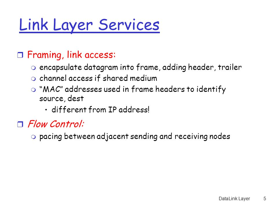 DataLink Layer5 Link Layer Services r Framing, link access: m encapsulate datagram into frame, adding header, trailer m channel access if shared medium m MAC addresses used in frame headers to identify source, dest different from IP address.