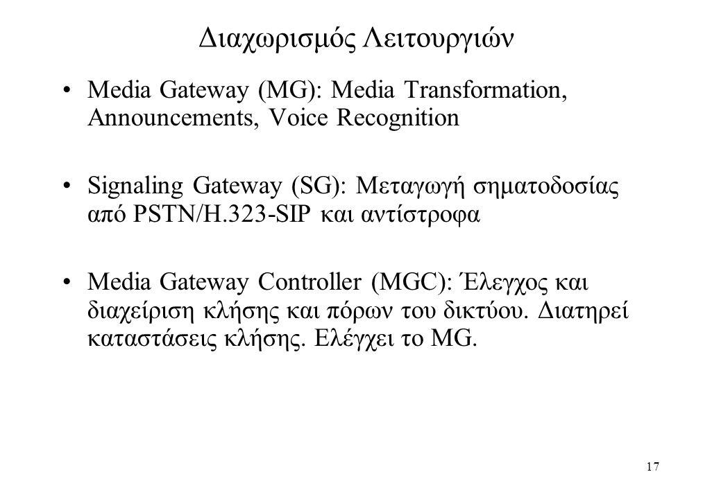 17 Διαχωρισμός Λειτουργιών Media Gateway (MG): Μedia Transformation, Announcements, Voice Recognition Signaling Gateway (SG): Mεταγωγή σηματοδοσίας από PSTN/H.323-SIP και αντίστροφα Μedia Gateway Controller (MGC): Έλεγχος και διαχείριση κλήσης και πόρων του δικτύου.