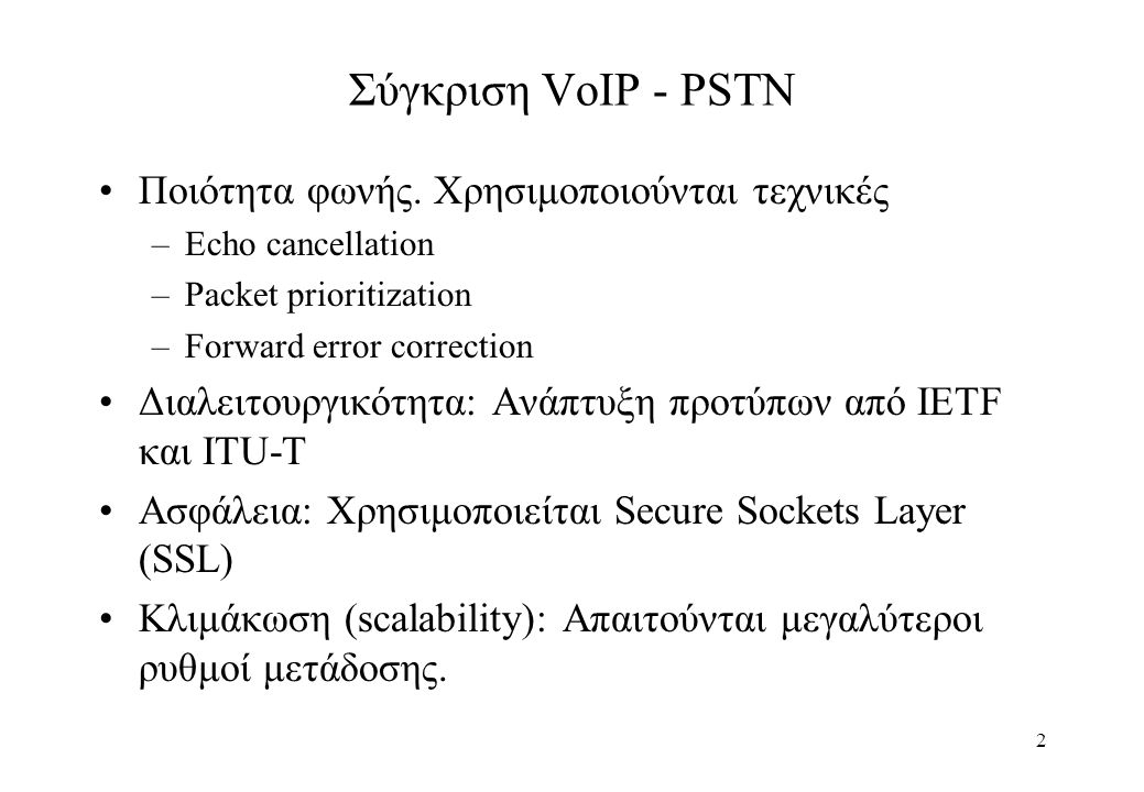 3 VoIP Αρχιτεκτονικές 1η γενιά: Εξειδικευμένο λογισμικό σε κάθε τερματικό 2η γενιά: Χρήση gateway για τη διαλειτουργικότητα με PSTN Address Translation Διαλειτουργικότητα Πρωτοκόλλων μέσω gateway 3η γενιά: Χρήση IP δικτύου για τη δρομολόγηση PSTN κλήσεων