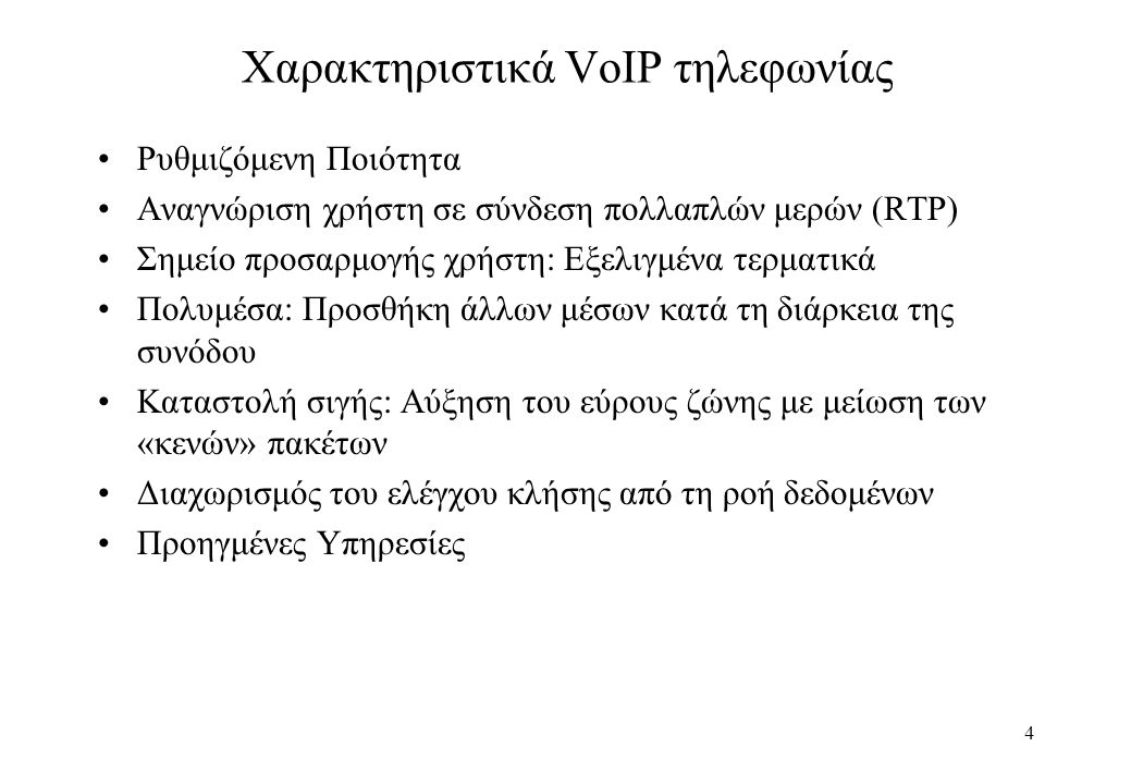 4 Χαρακτηριστικά VoIP τηλεφωνίας Ρυθμιζόμενη Ποιότητα Αναγνώριση χρήστη σε σύνδεση πολλαπλών μερών (RTP) Σημείο προσαρμογής χρήστη: Εξελιγμένα τερματικά Πολυμέσα: Προσθήκη άλλων μέσων κατά τη διάρκεια της συνόδου Καταστολή σιγής: Αύξηση του εύρους ζώνης με μείωση των «κενών» πακέτων Διαχωρισμός του ελέγχου κλήσης από τη ροή δεδομένων Προηγμένες Υπηρεσίες