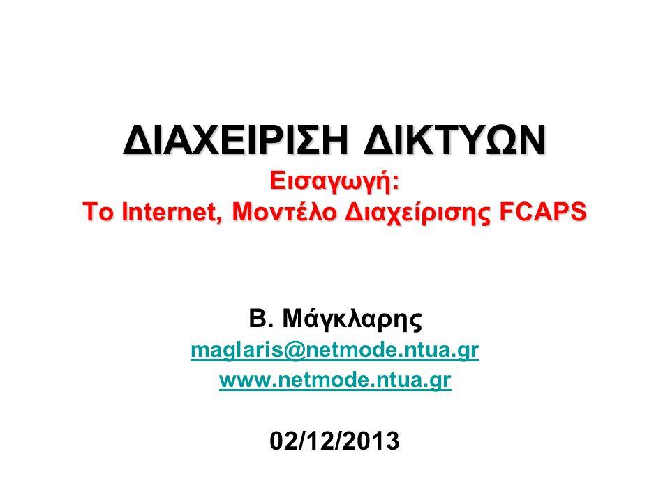 ΔΙΑΧΕΙΡΙΣΗ ΔΙΚΤΥΩΝ Εισαγωγή: Το Internet, Μοντέλο Διαχείρισης FCAPS Β. Μάγκλαρης maglaris@netmode.ntua.gr www.netmode.ntua.gr 02/12/2013