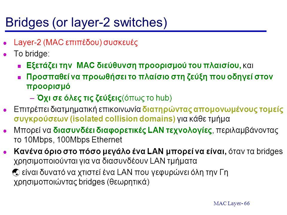 MAC Layer- 66 Bridges (or layer-2 switches) Layer-2 (MAC επιπέδου) συσκευές Tο bridge: Εξετάζει την MAC διεύθυνση προορισμού του πλαισίου, και Προσπαθ