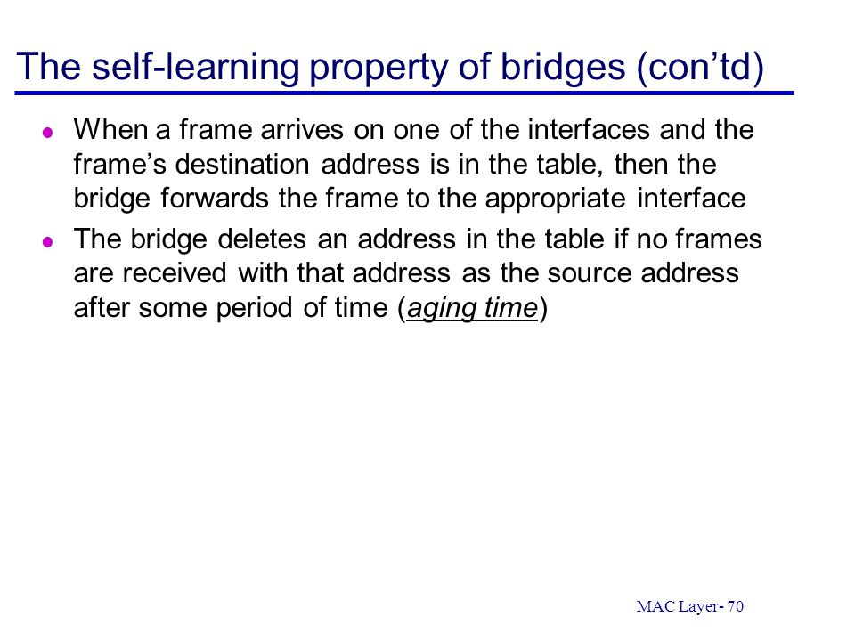 MAC Layer- 70 The self-learning property of bridges (con'td) When a frame arrives on one of the interfaces and the frame's destination address is in t
