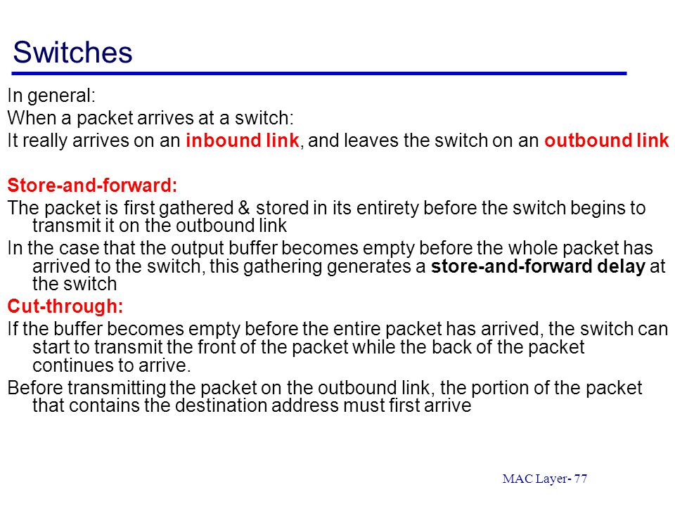 MAC Layer- 77 Switches In general: When a packet arrives at a switch: It really arrives on an inbound link, and leaves the switch on an outbound link