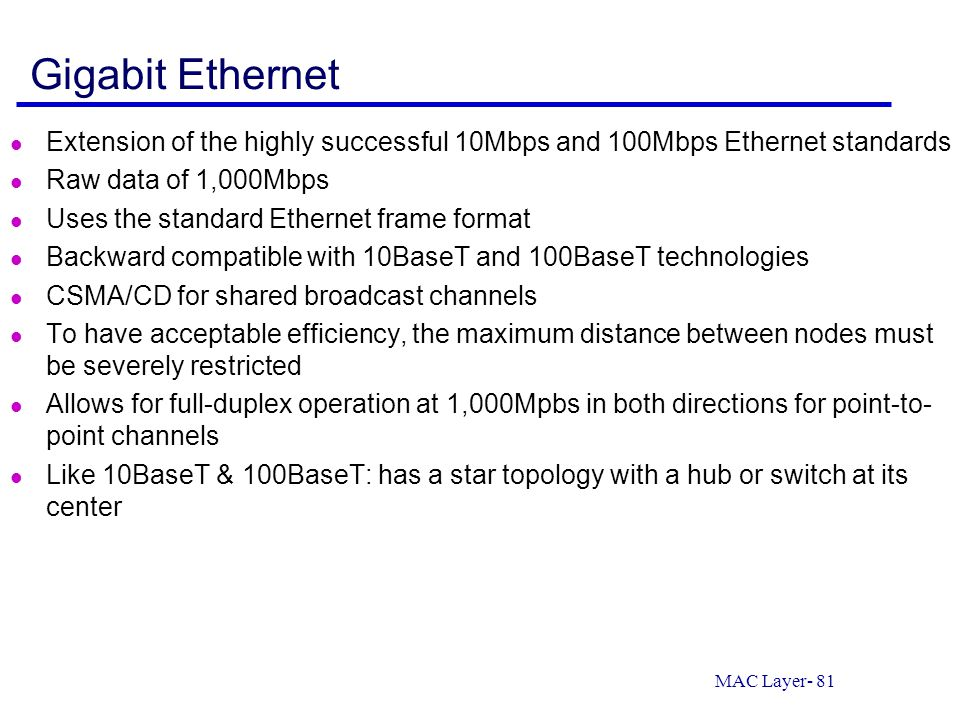 MAC Layer- 81 Gigabit Ethernet Extension of the highly successful 10Mbps and 100Mbps Ethernet standards Raw data of 1,000Mbps Uses the standard Ethern