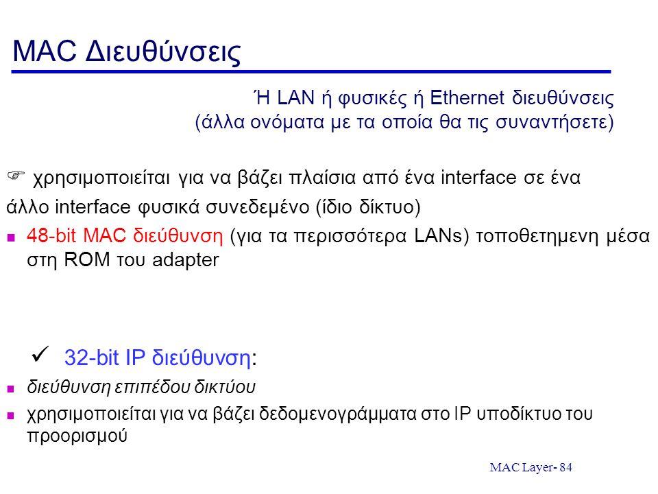 MAC Layer- 84 MAC Διευθύνσεις  χρησιμοποιείται για να βάζει πλαίσια από ένα interface σε ένα άλλο interface φυσικά συνεδεμένο (ίδιο δίκτυο) 48-bit MA