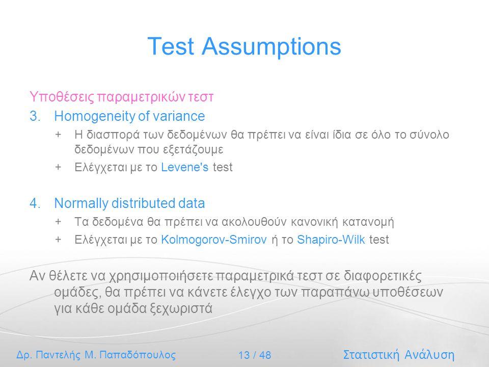 Στατιστική Ανάλυση Δρ. Παντελής Μ. Παπαδόπουλος 13 / 48 Test Assumptions Υποθέσεις παραμετρικών τεστ 3.Homogeneity of variance Η διασπορά των δεδομένω