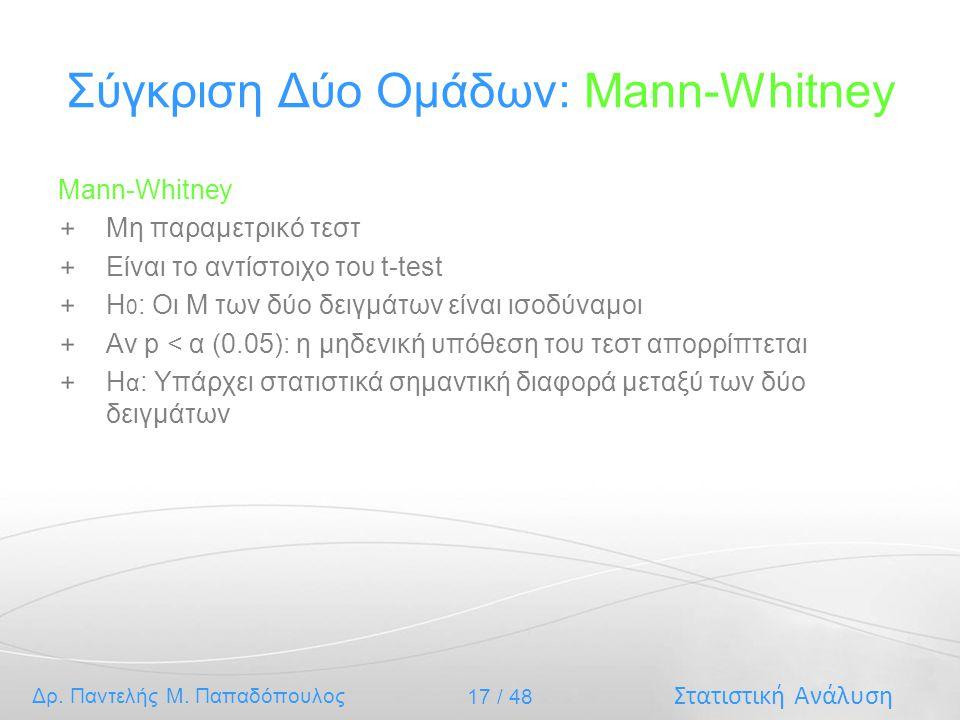 Στατιστική Ανάλυση Δρ. Παντελής Μ. Παπαδόπουλος 17 / 48 Σύγκριση Δύο Ομάδων: Mann-Whitney Mann-Whitney Μη παραμετρικό τεστ Είναι το αντίστοιχο του t-t