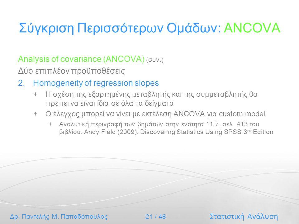 Στατιστική Ανάλυση Δρ. Παντελής Μ. Παπαδόπουλος 21 / 48 Σύγκριση Περισσότερων Ομάδων: ANCOVA Analysis of covariance (ANCOVA) (συν.) Δύο επιπλέον προϋπ