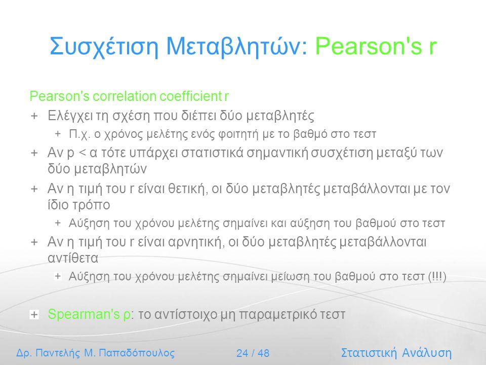 Στατιστική Ανάλυση Δρ. Παντελής Μ. Παπαδόπουλος 24 / 48 Συσχέτιση Μεταβλητών: Pearson's r Pearson's correlation coefficient r Ελέγχει τη σχέση που διέ