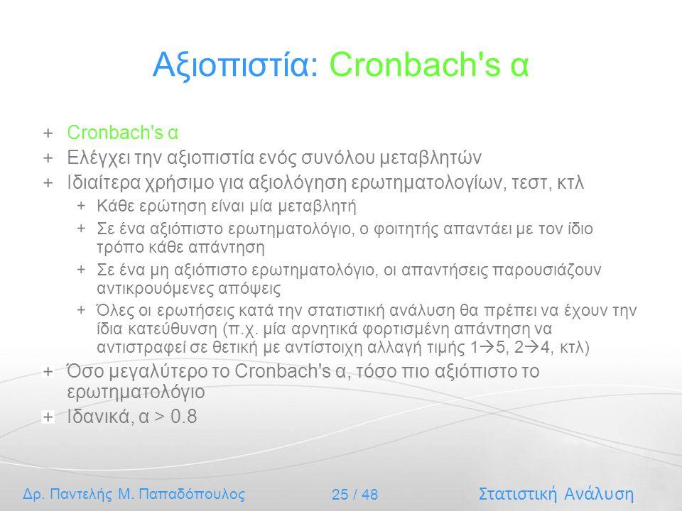 Στατιστική Ανάλυση Δρ. Παντελής Μ. Παπαδόπουλος 25 / 48 Αξιοπιστία: Cronbach's α Cronbach's α Ελέγχει την αξιοπιστία ενός συνόλου μεταβλητών Ιδιαίτερα
