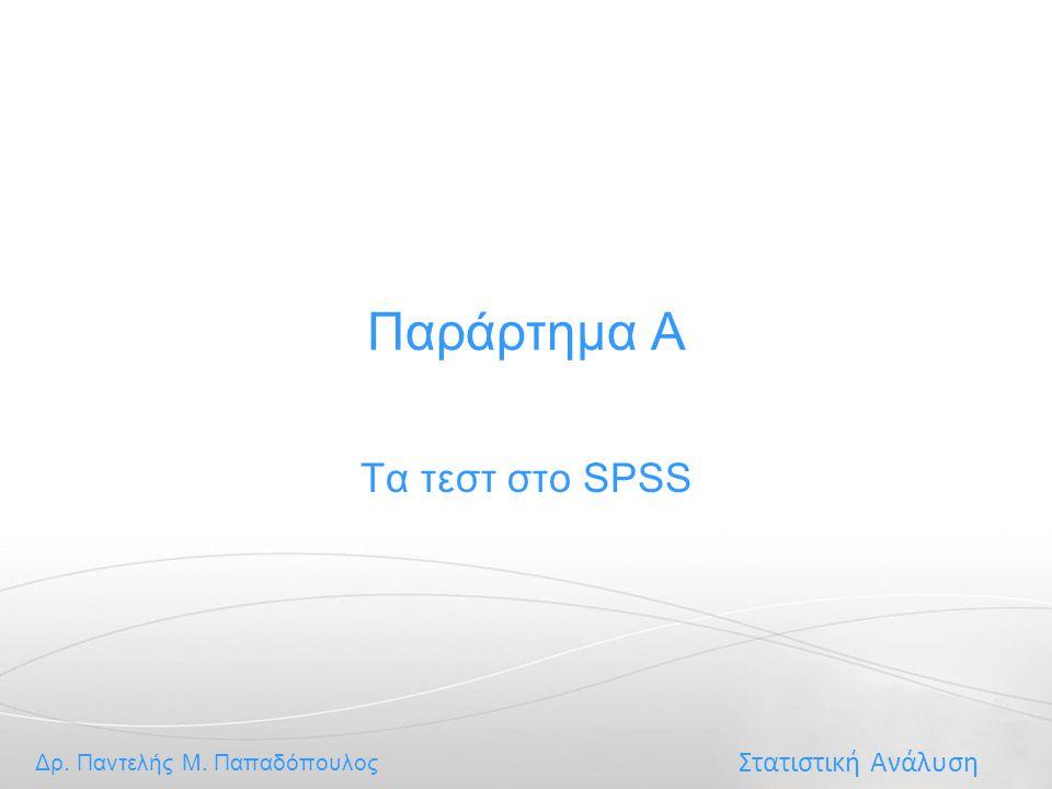 Στατιστική Ανάλυση Δρ. Παντελής Μ. Παπαδόπουλος Παράρτημα Α Τα τεστ στο SPSS
