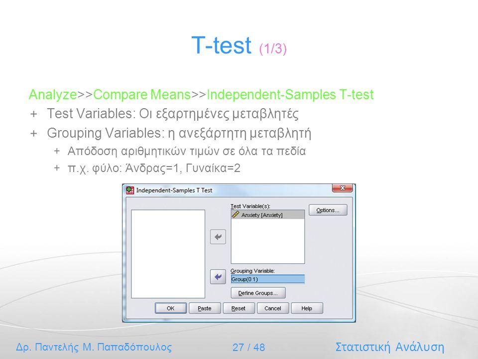 Στατιστική Ανάλυση Δρ. Παντελής Μ. Παπαδόπουλος 27 / 48 T-test (1/3) Analyze>>Compare Means>>Independent-Samples T-test Test Variables: Οι εξαρτημένες