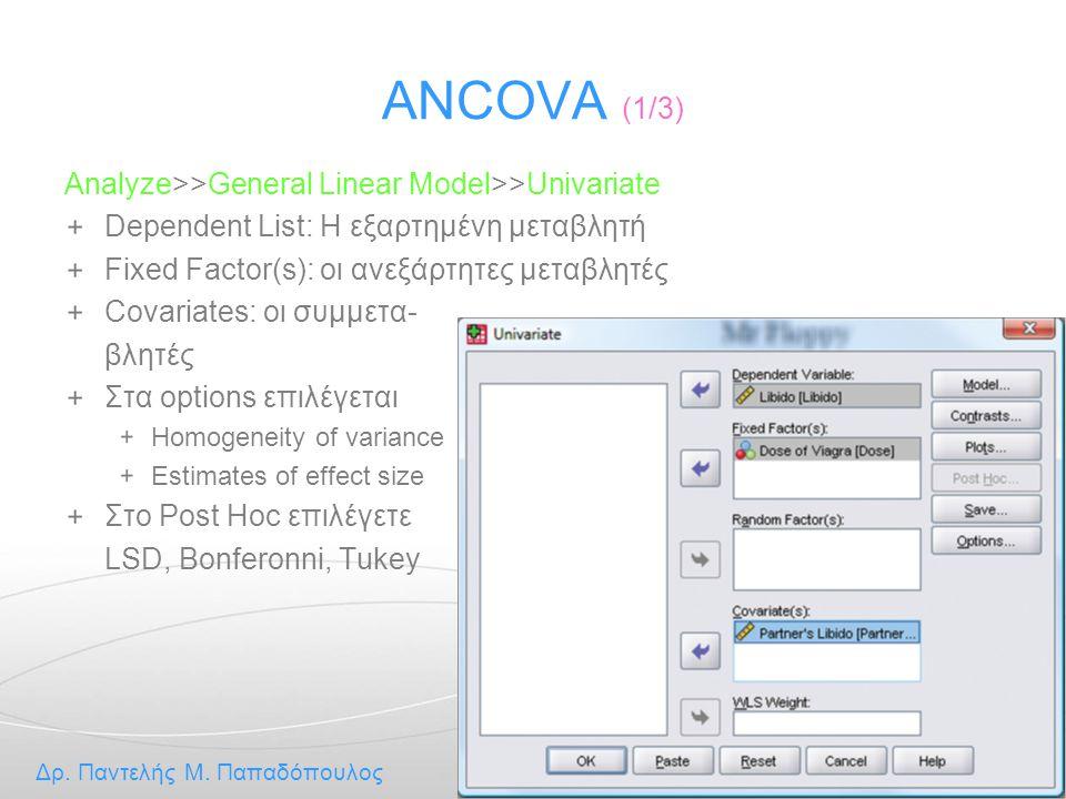 Στατιστική Ανάλυση Δρ. Παντελής Μ. Παπαδόπουλος 33 / 48 ANCOVA (1/3) Analyze>>General Linear Model>>Univariate Dependent List: Η εξαρτημένη μεταβλητή