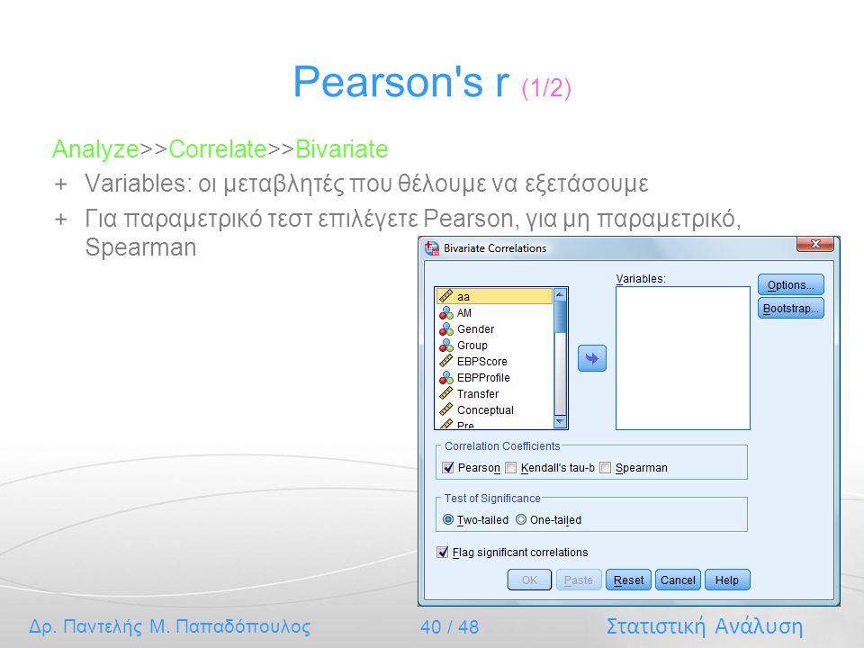 Στατιστική Ανάλυση Δρ. Παντελής Μ. Παπαδόπουλος 40 / 48 Pearson's r (1/2) Analyze>>Correlate>>Bivariate Variables: οι μεταβλητές που θέλουμε να εξετάσ
