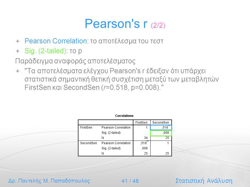 Στατιστική Ανάλυση Δρ. Παντελής Μ. Παπαδόπουλος 41 / 48 Pearson's r (2/2) Pearson Correlation: το αποτέλεσμα του τεστ Sig. (2-tailed): το p Παράδειγμα