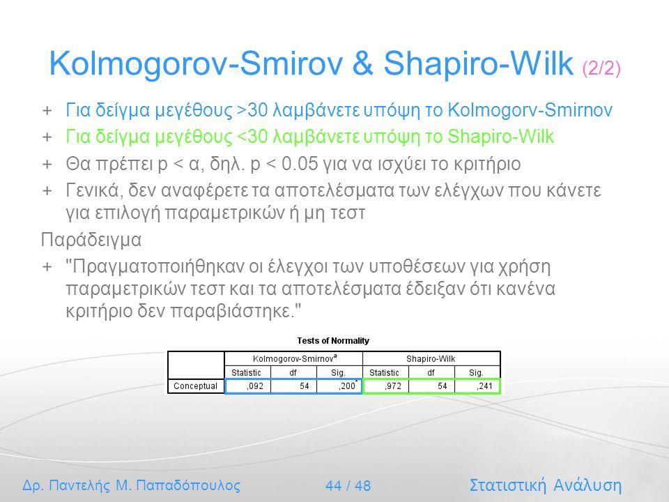 Στατιστική Ανάλυση Δρ. Παντελής Μ. Παπαδόπουλος 44 / 48 Kolmogorov-Smirov & Shapiro-Wilk (2/2) Για δείγμα μεγέθους >30 λαμβάνετε υπόψη το Kolmogorv-Sm