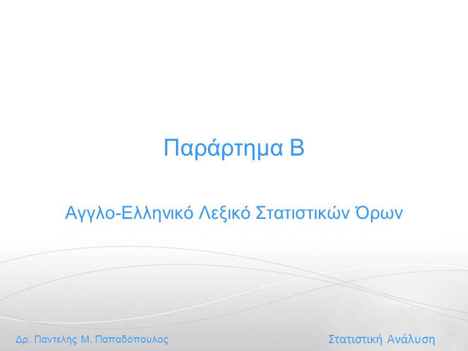 Στατιστική Ανάλυση Δρ. Παντελής Μ. Παπαδόπουλος Παράρτημα Β Αγγλο-Ελληνικό Λεξικό Στατιστικών Όρων
