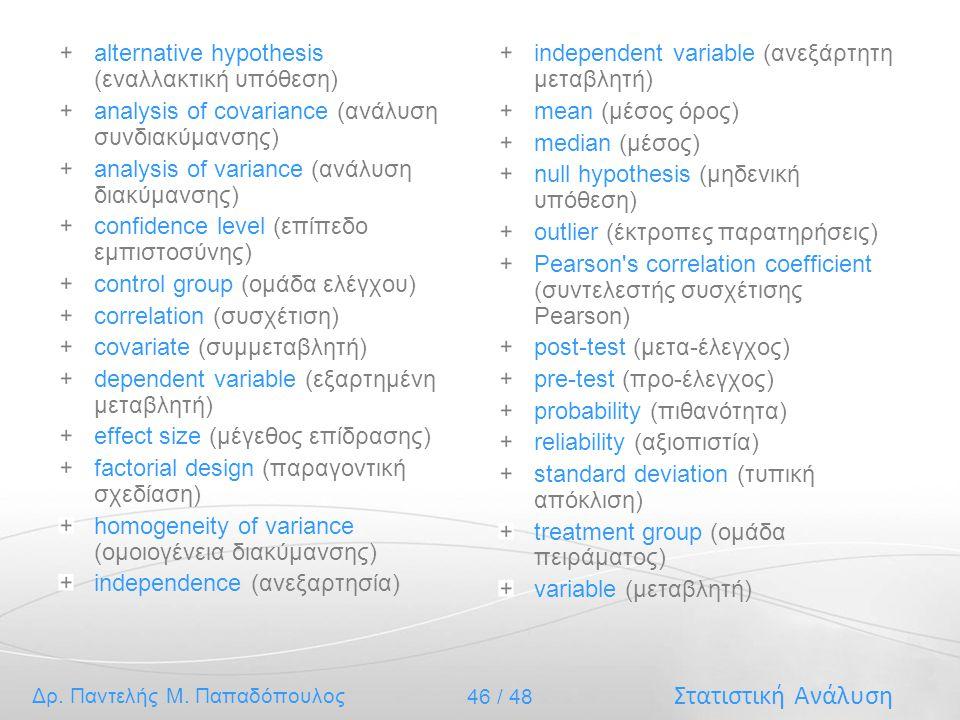 Στατιστική Ανάλυση Δρ. Παντελής Μ. Παπαδόπουλος 46 / 48 alternative hypothesis (εναλλακτική υπόθεση) analysis of covariance (ανάλυση συνδιακύμανσης) a