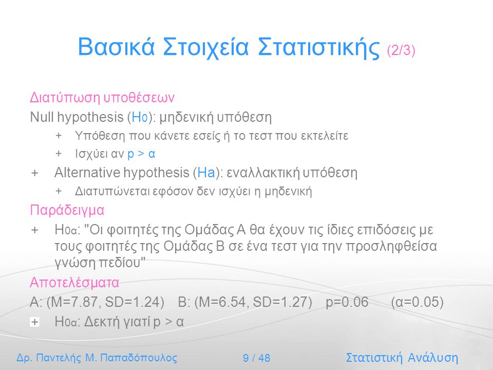 Στατιστική Ανάλυση Δρ. Παντελής Μ. Παπαδόπουλος 9 / 48 Βασικά Στοιχεία Στατιστικής (2/3) Διατύπωση υποθέσεων Null hypothesis (H 0 ): μηδενική υπόθεση