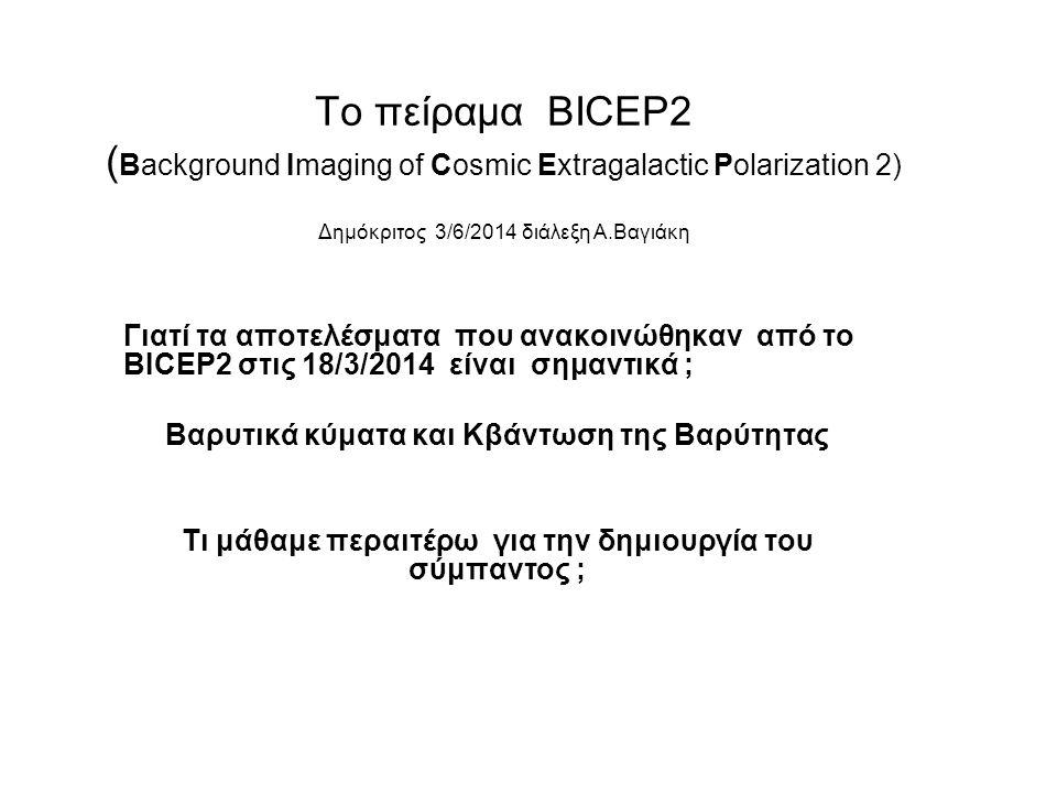 Το πείραμα BICEP2 ( Background Imaging of Cosmic Extragalactic Polarization 2) Δημόκριτος 3/6/2014 διάλεξη Α.Βαγιάκη Γιατί τα αποτελέσματα που ανακοιν