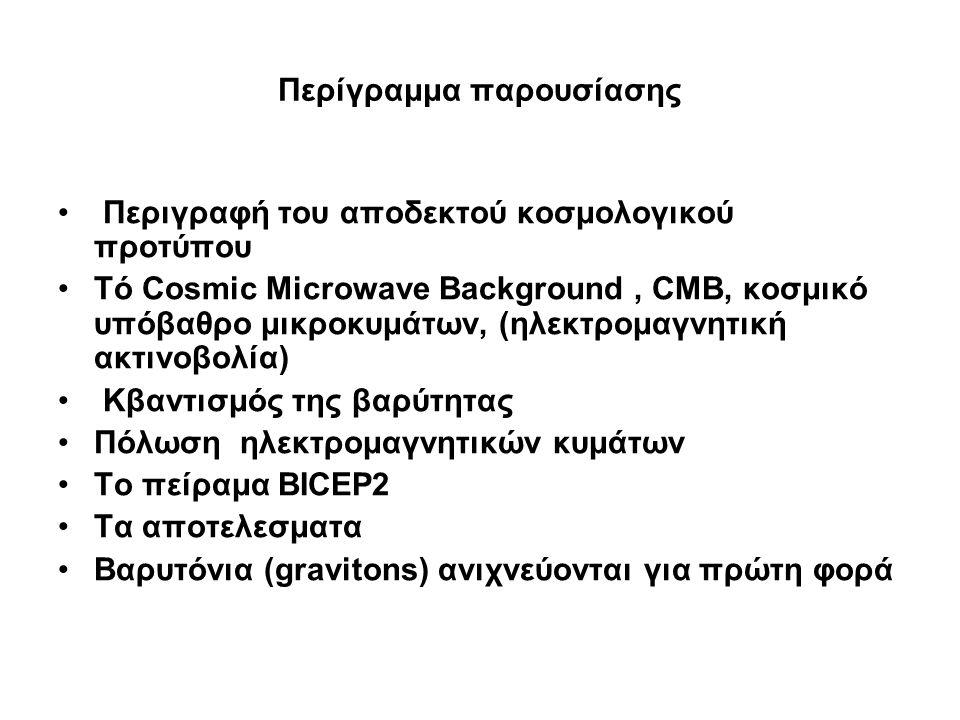 Περίγραμμα παρουσίασης Περιγραφή του αποδεκτού κοσμολογικού προτύπου Τό Cosmic Microwave Background, CMB, κοσμικό υπόβαθρο μικροκυμάτων, (ηλεκτρομαγνη