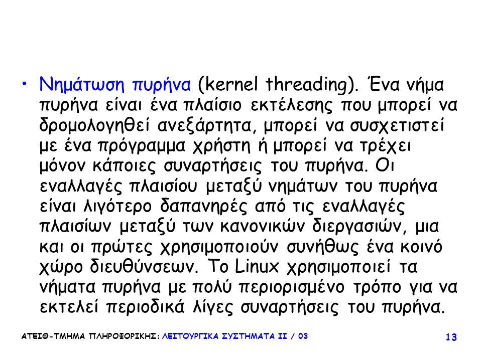ΑΤΕΙΘ-ΤΜΗΜΑ ΠΛΗΡΟΦΟΡΙΚΗΣ: ΛΕΙΤΟΥΡΓΙΚΑ ΣΥΣΤΗΜΑΤΑ ΙΙ / 03 13 Νημάτωση πυρήνα (kernel threading). Ένα νήμα πυρήνα είναι ένα πλαίσιο εκτέλεσης που μπορεί