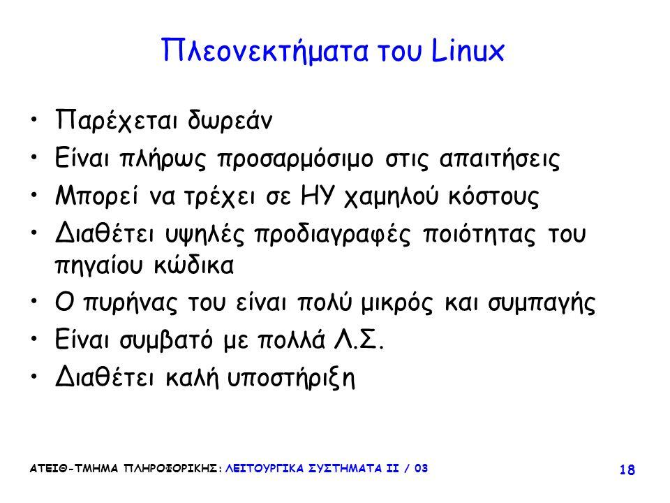 ΑΤΕΙΘ-ΤΜΗΜΑ ΠΛΗΡΟΦΟΡΙΚΗΣ: ΛΕΙΤΟΥΡΓΙΚΑ ΣΥΣΤΗΜΑΤΑ ΙΙ / 03 18 Πλεονεκτήματα του Linux Παρέχεται δωρεάν Είναι πλήρως προσαρμόσιμο στις απαιτήσεις Μπορεί ν