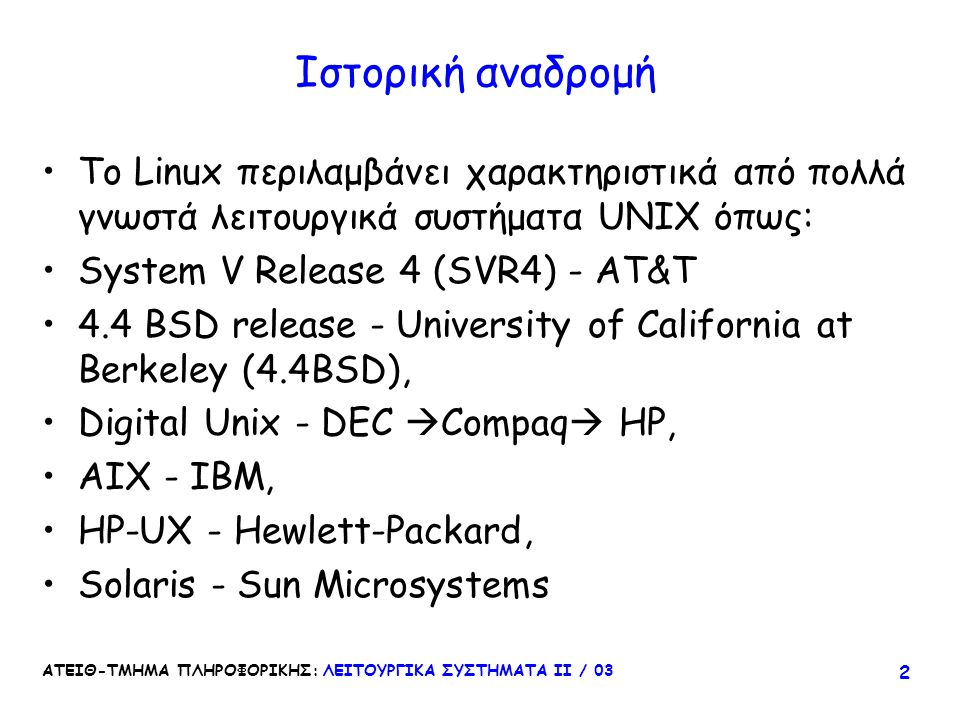 ΑΤΕΙΘ-ΤΜΗΜΑ ΠΛΗΡΟΦΟΡΙΚΗΣ: ΛΕΙΤΟΥΡΓΙΚΑ ΣΥΣΤΗΜΑΤΑ ΙΙ / 03 63 Filesystem Comparison Minix Ext XiaExt2 Maximal FS size Maximal filesize 64MB2GB 4TB 64MB2GB 64MB 2GB Maximal filename14/30 chars255 chars248 chars255 chars 3 timestampsno Extensible.