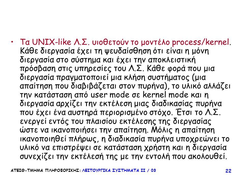 ΑΤΕΙΘ-ΤΜΗΜΑ ΠΛΗΡΟΦΟΡΙΚΗΣ: ΛΕΙΤΟΥΡΓΙΚΑ ΣΥΣΤΗΜΑΤΑ ΙΙ / 03 22 Τα UNIX-like Λ.Σ. υιοθετούν το μοντέλο process/kernel. Κάθε διεργασία έχει τη ψευδαίσθηση ό