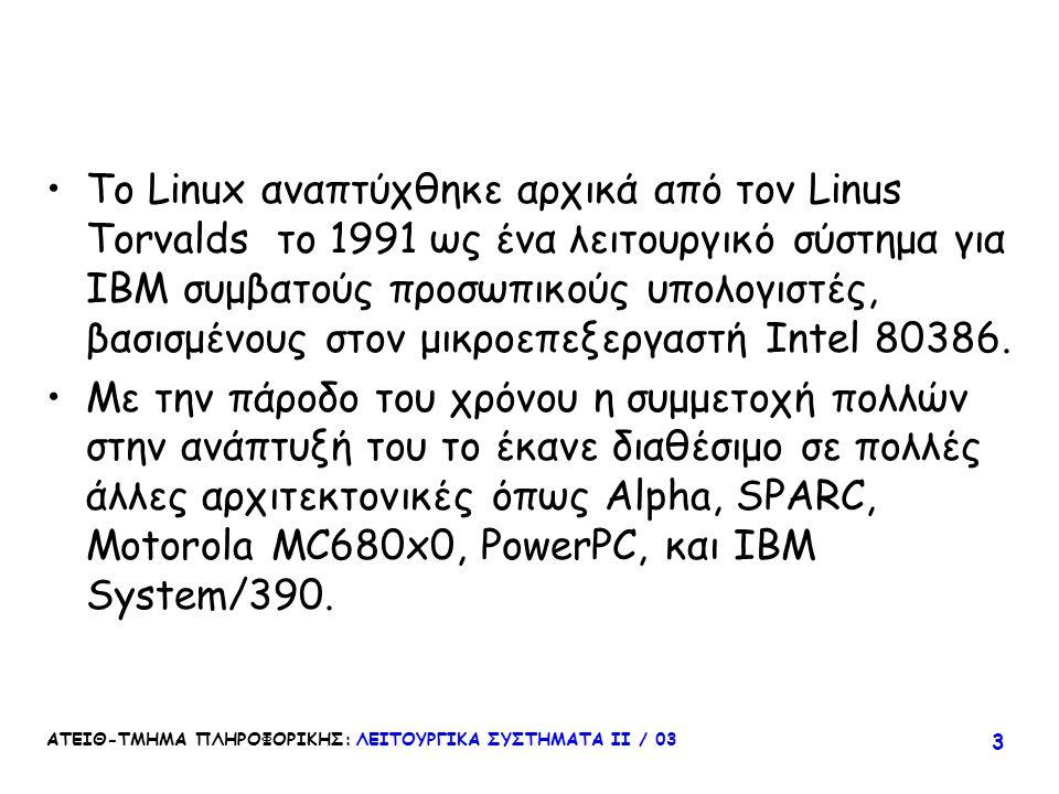 ΑΤΕΙΘ-ΤΜΗΜΑ ΠΛΗΡΟΦΟΡΙΚΗΣ: ΛΕΙΤΟΥΡΓΙΚΑ ΣΥΣΤΗΜΑΤΑ ΙΙ / 03 3 Το Linux αναπτύχθηκε αρχικά από τον Linus Torvalds το 1991 ως ένα λειτουργικό σύστημα για IB