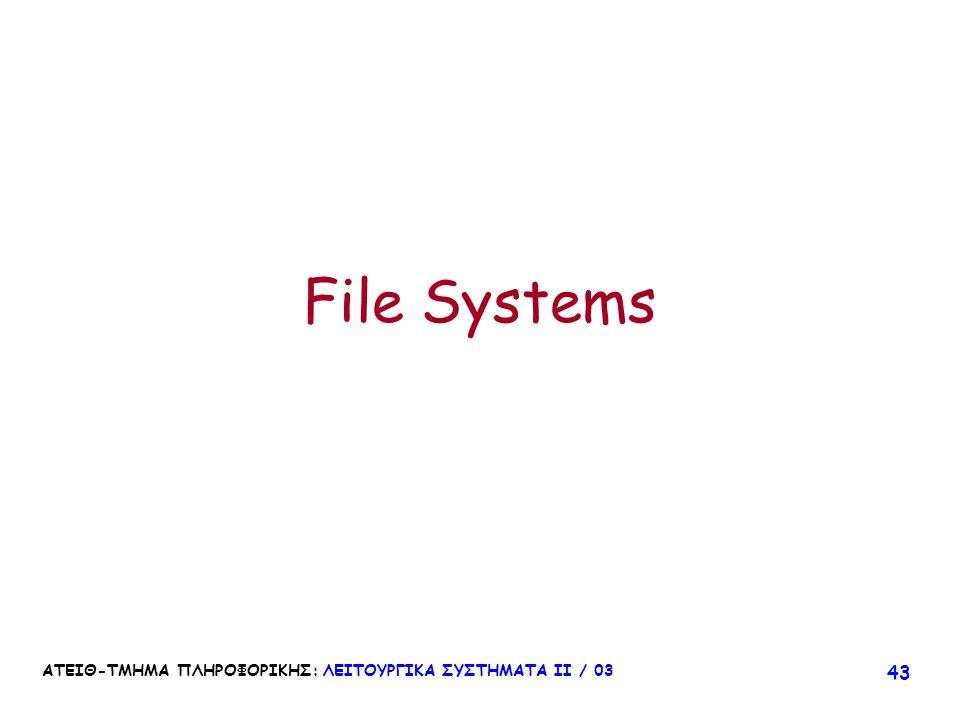ΑΤΕΙΘ-ΤΜΗΜΑ ΠΛΗΡΟΦΟΡΙΚΗΣ: ΛΕΙΤΟΥΡΓΙΚΑ ΣΥΣΤΗΜΑΤΑ ΙΙ / 03 43 File Systems