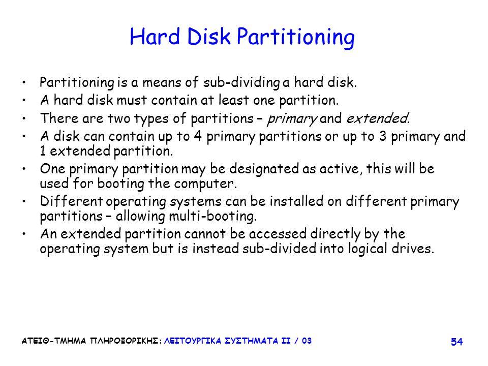ΑΤΕΙΘ-ΤΜΗΜΑ ΠΛΗΡΟΦΟΡΙΚΗΣ: ΛΕΙΤΟΥΡΓΙΚΑ ΣΥΣΤΗΜΑΤΑ ΙΙ / 03 54 Hard Disk Partitioning Partitioning is a means of sub-dividing a hard disk. A hard disk mus