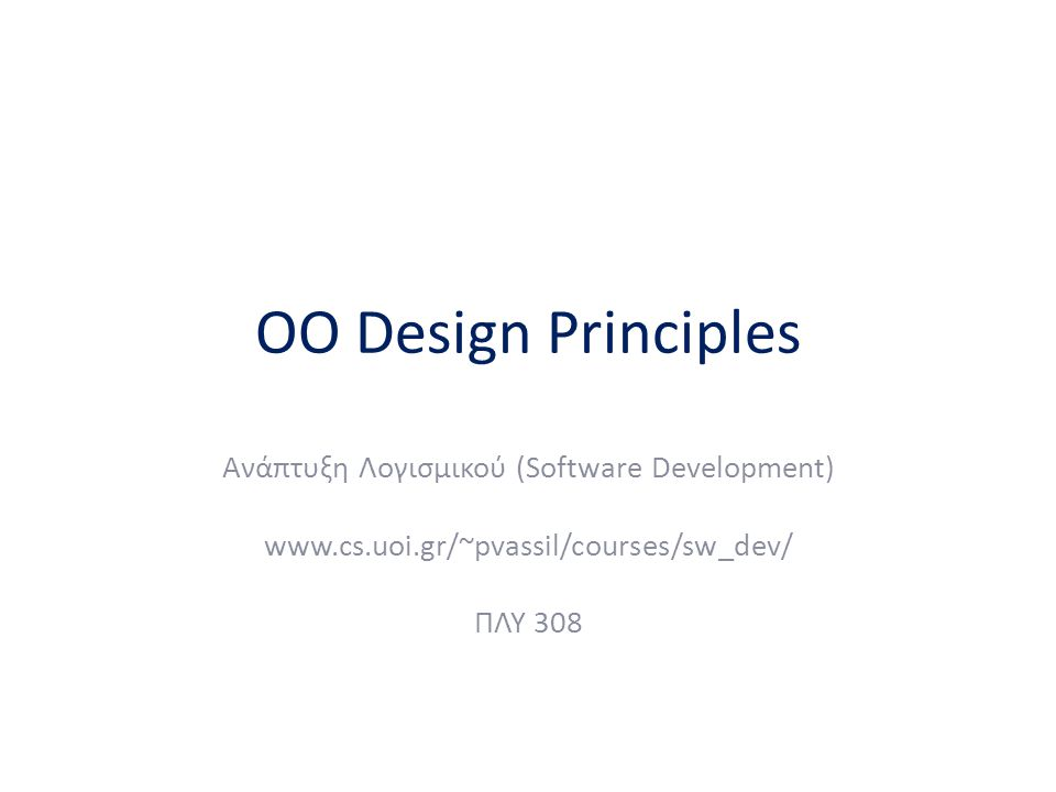 OO Design Principles Ανάπτυξη Λογισμικού (Software Development) www.cs.uoi.gr/~pvassil/courses/sw_dev/ ΠΛΥ 308