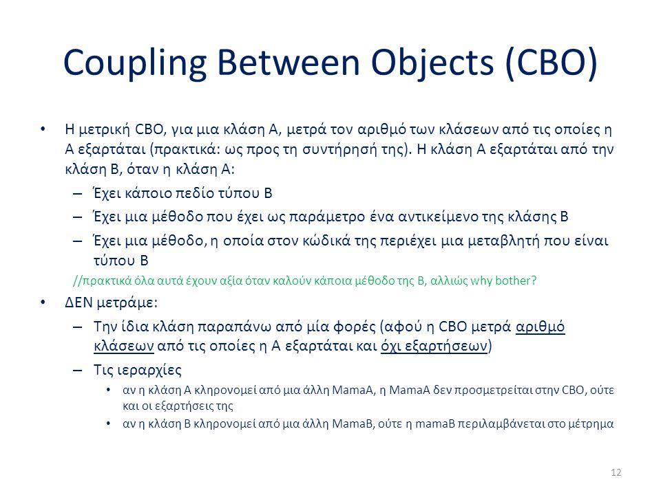 Coupling Between Objects (CBO) Η μετρική CBO, για μια κλάση Α, μετρά τον αριθμό των κλάσεων από τις οποίες η Α εξαρτάται (πρακτικά: ως προς τη συντήρησή της).