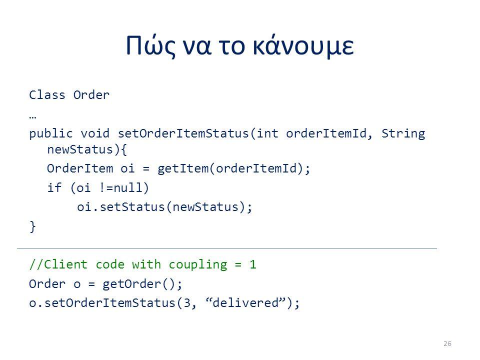 Πώς να το κάνουμε Class Order … public void setOrderItemStatus(int orderItemId, String newStatus){ OrderItem oi = getItem(orderItemId); if (oi !=null) oi.setStatus(newStatus); } //Client code with coupling = 1 Order o = getOrder(); o.setOrderItemStatus(3, delivered ); 26