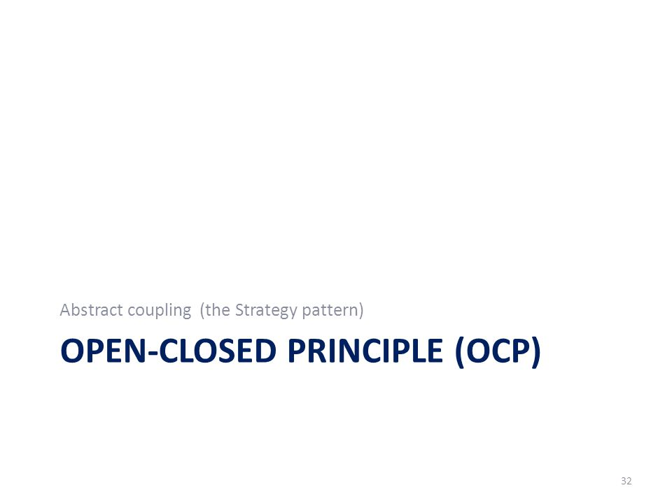OPEN-CLOSED PRINCIPLE (OCP) Abstract coupling (the Strategy pattern) 32