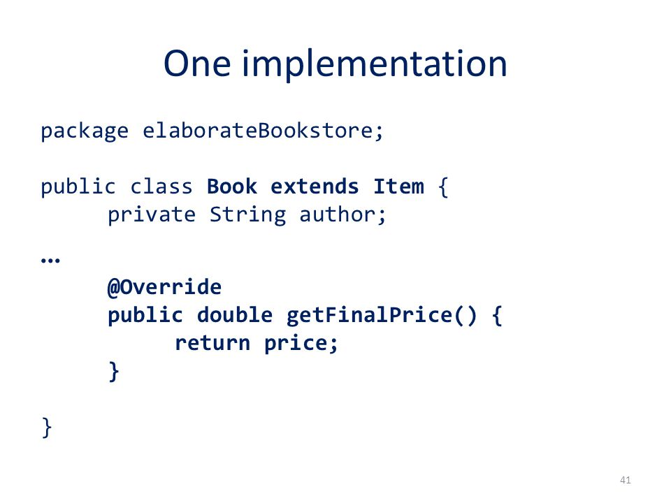 One implementation package elaborateBookstore; public class Book extends Item { private String author; … @Override public double getFinalPrice() { return price; } } 41