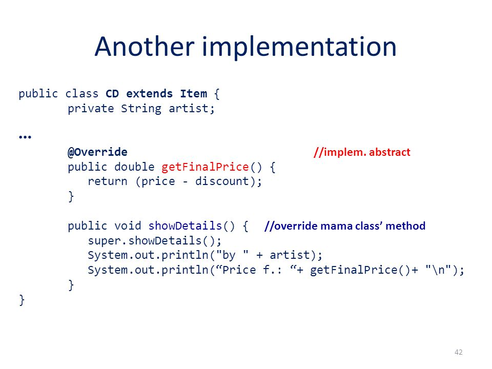 Another implementation public class CD extends Item { private String artist; … @Override //implem.