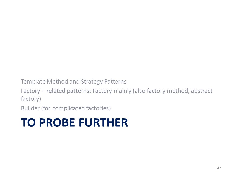 TO PROBE FURTHER Template Method and Strategy Patterns Factory – related patterns: Factory mainly (also factory method, abstract factory) Builder (for complicated factories) 47