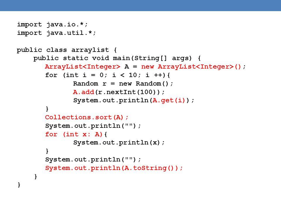 import java.io.*; import java.util.*; public class arraylist { public static void main(String[] args) { ArrayList A = new ArrayList (); for (int i = 0; i < 10; i ++){ Random r = new Random(); A.add(r.nextInt(100)); System.out.println(A.get(i)); } Collections.sort(A); System.out.println( ); for (int x: A){ System.out.println(x); } System.out.println( ); System.out.println(A.toString()); }