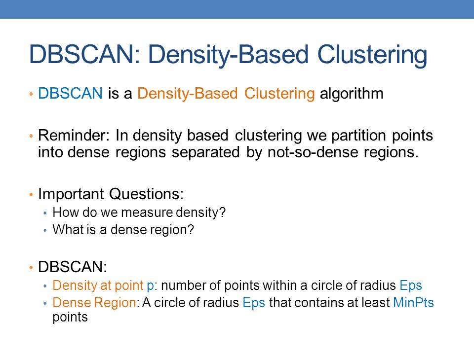 DBSCAN: Density-Based Clustering DBSCAN is a Density-Based Clustering algorithm Reminder: In density based clustering we partition points into dense regions separated by not-so-dense regions.