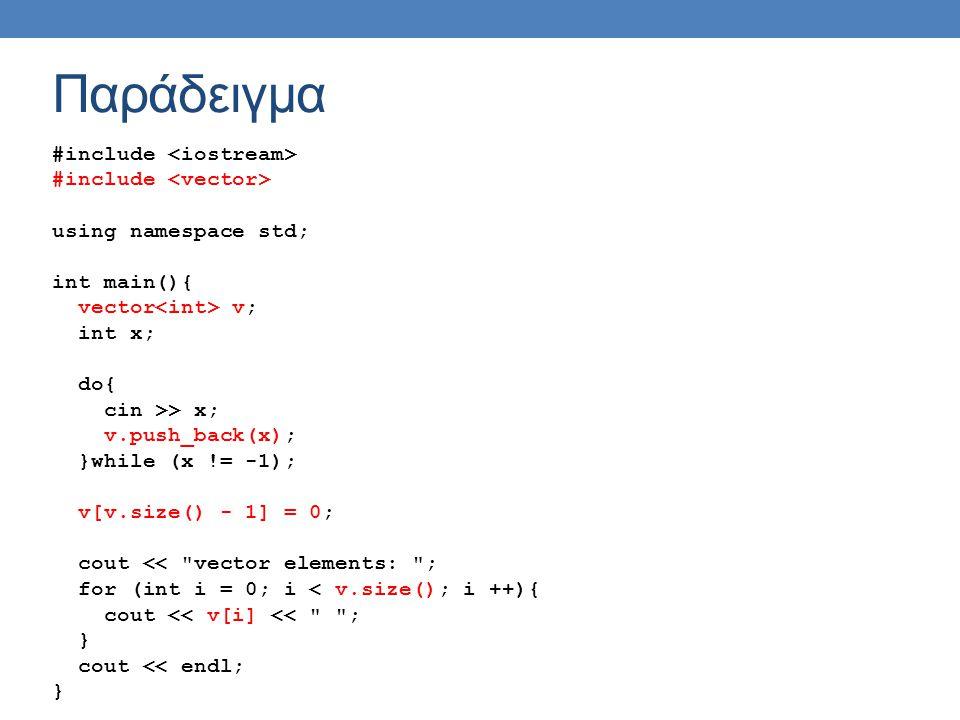 Παράδειγμα #include using namespace std; int main(){ vector v; int x; do{ cin >> x; v.push_back(x); }while (x != -1); v[v.size() - 1] = 0; cout << vector elements: ; for (int i = 0; i < v.size(); i ++){ cout << v[i] << ; } cout << endl; }