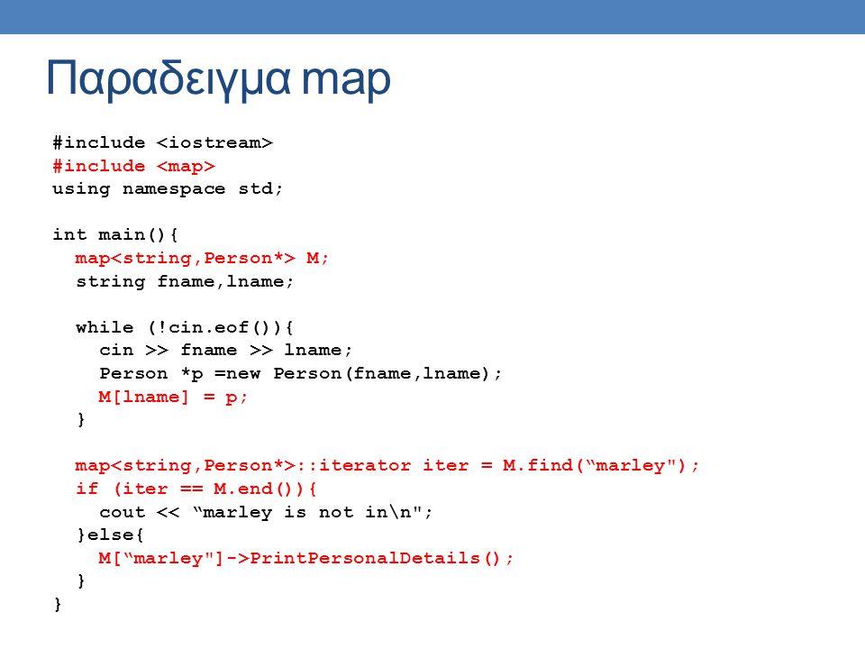 Παραδειγμα map #include using namespace std; int main(){ map M; string fname,lname; while (!cin.eof()){ cin >> fname >> lname; Person *p =new Person(fname,lname); M[lname] = p; } map ::iterator iter = M.find( marley ); if (iter == M.end()){ cout << marley is not in\n ; }else{ M[ marley ]->PrintPersonalDetails(); }