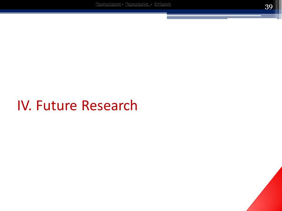 39 ΙV. Future Research ΠροηγούμενηΠροηγούμενη - Περιεχόμενα - ΕπόμενηΠεριεχόμενα Επόμενη