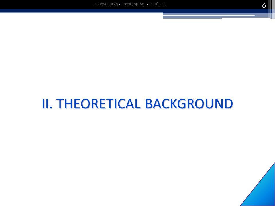 6 ΙΙ. THEORETICAL BACKGROUND ΠροηγούμενηΠροηγούμενη - Περιεχόμενα - ΕπόμενηΠεριεχόμενα Επόμενη